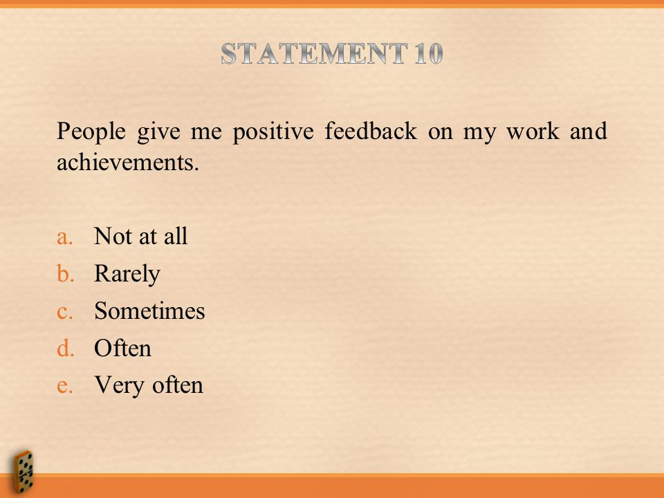 STATEMENT 10 People give me positive feedback on my work and achievements. Not at all. Rarely. Sometimes.