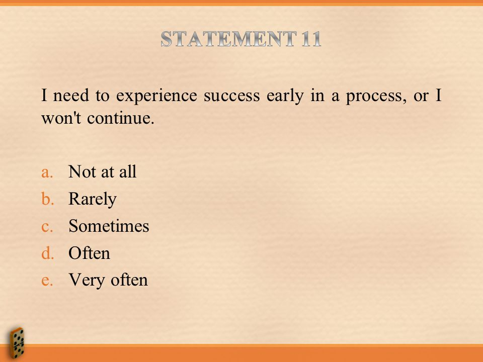 STATEMENT 11 I need to experience success early in a process, or I won t continue. Not at all. Rarely.