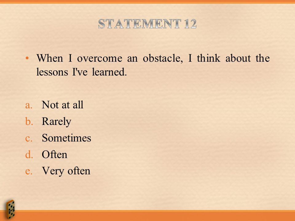 STATEMENT 12 When I overcome an obstacle, I think about the lessons I ve learned. Not at all. Rarely.