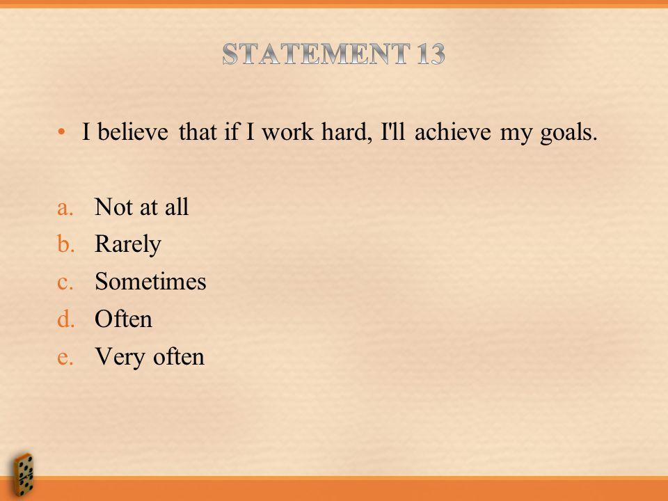 STATEMENT 13 I believe that if I work hard, I ll achieve my goals.