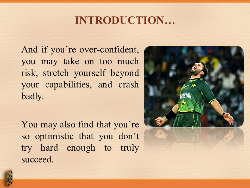 INTRODUCTION… And if you're over-confident, you may take on too much risk, stretch yourself beyond your capabilities, and crash badly.
