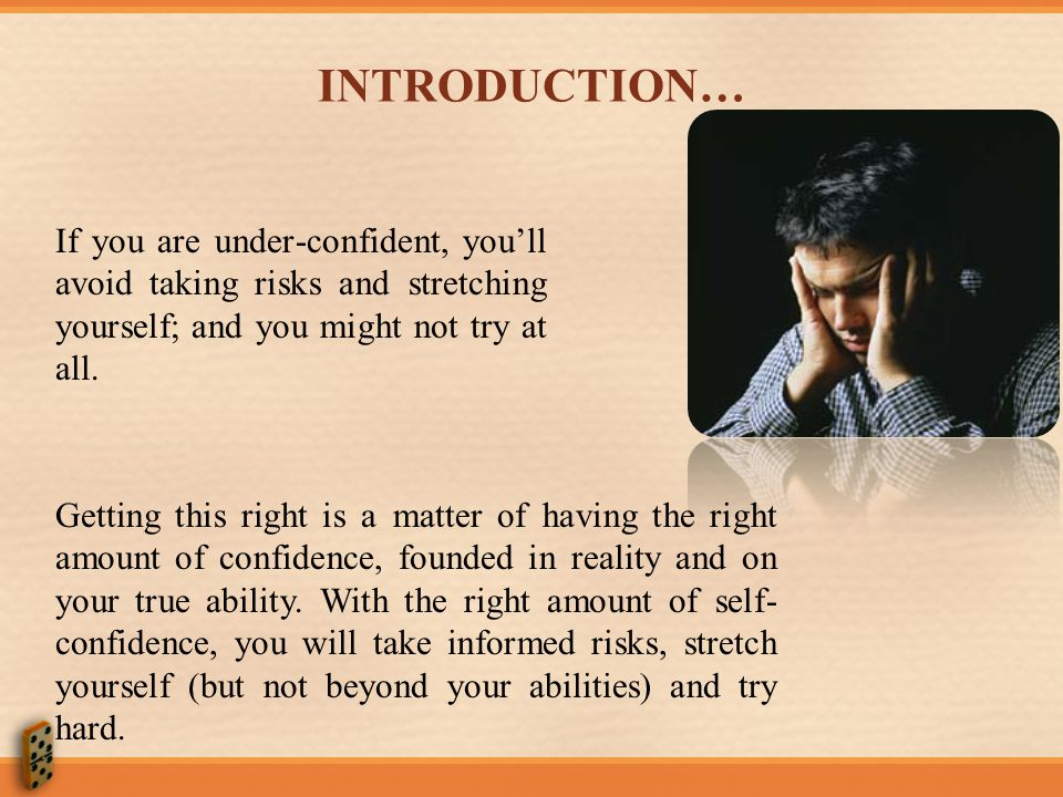 INTRODUCTION… If you are under-confident, you'll avoid taking risks and stretching yourself; and you might not try at all.