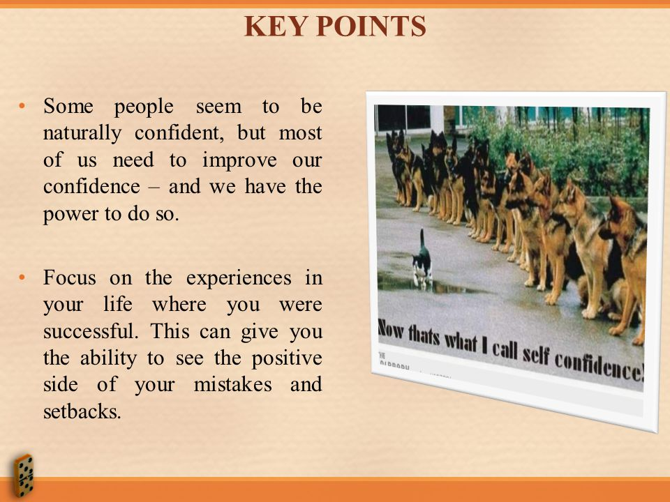 KEY POINTS Some people seem to be naturally confident, but most of us need to improve our confidence – and we have the power to do so.