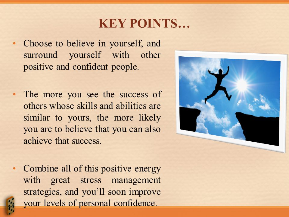KEY POINTS… Choose to believe in yourself, and surround yourself with other positive and confident people.