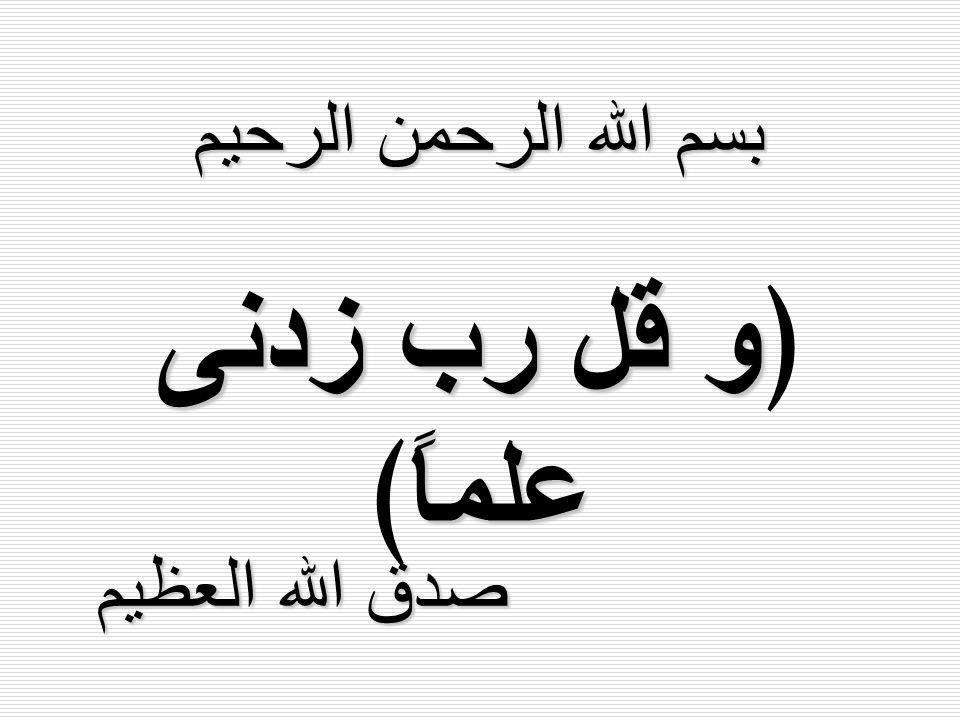 بسم الله الرحمن الرحيم ﴿و قل رب زدنى علماً﴾ صدق الله العظيم