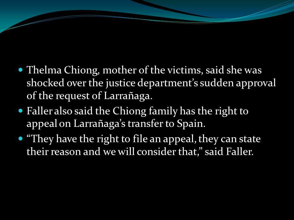 Thelma Chiong, mother of the victims, said she was shocked over the justice department's sudden approval of the request of Larrañaga.