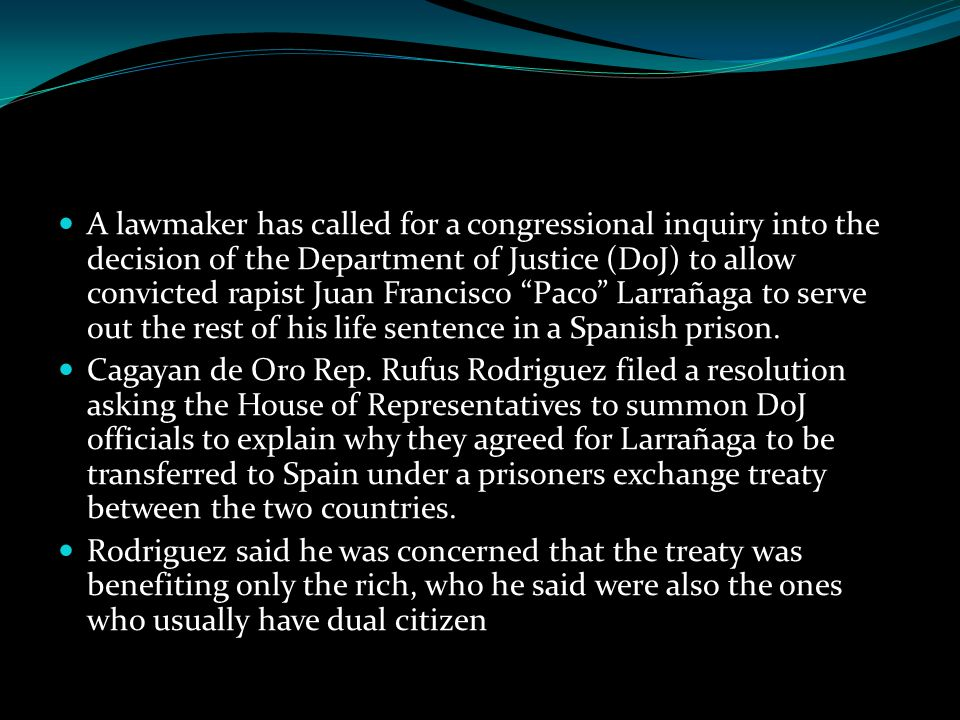 A lawmaker has called for a congressional inquiry into the decision of the Department of Justice (DoJ) to allow convicted rapist Juan Francisco Paco Larrañaga to serve out the rest of his life sentence in a Spanish prison.