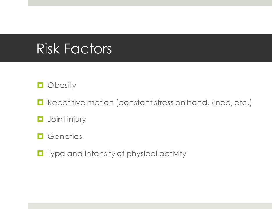 Risk Factors Obesity. Repetitive motion (constant stress on hand, knee, etc.) Joint injury. Genetics.