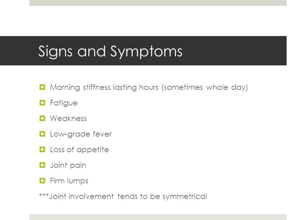 Signs and Symptoms Morning stiffness lasting hours (sometimes whole day) Fatigue. Weakness. Low-grade fever.