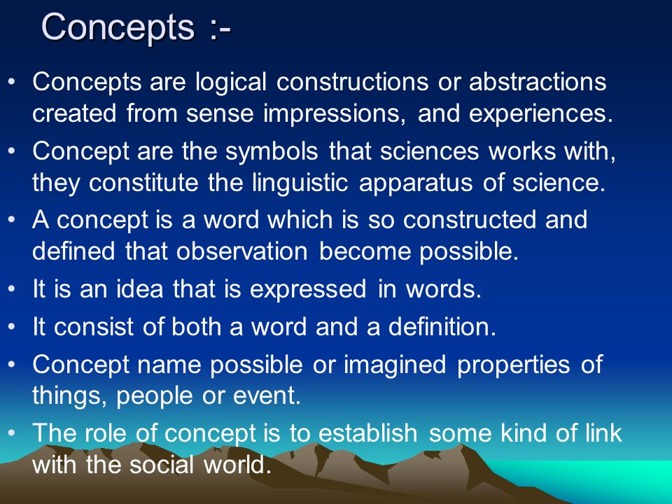 Concepts :- Concepts are logical constructions or abstractions created from sense impressions, and experiences.