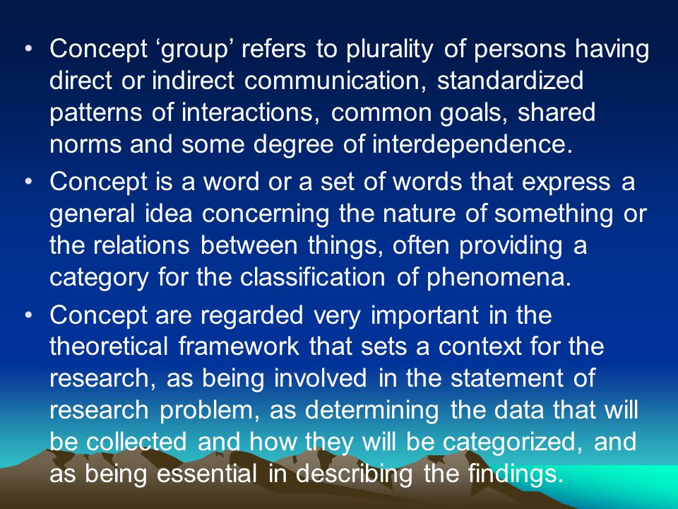 Concept 'group' refers to plurality of persons having direct or indirect communication, standardized patterns of interactions, common goals, shared norms and some degree of interdependence.