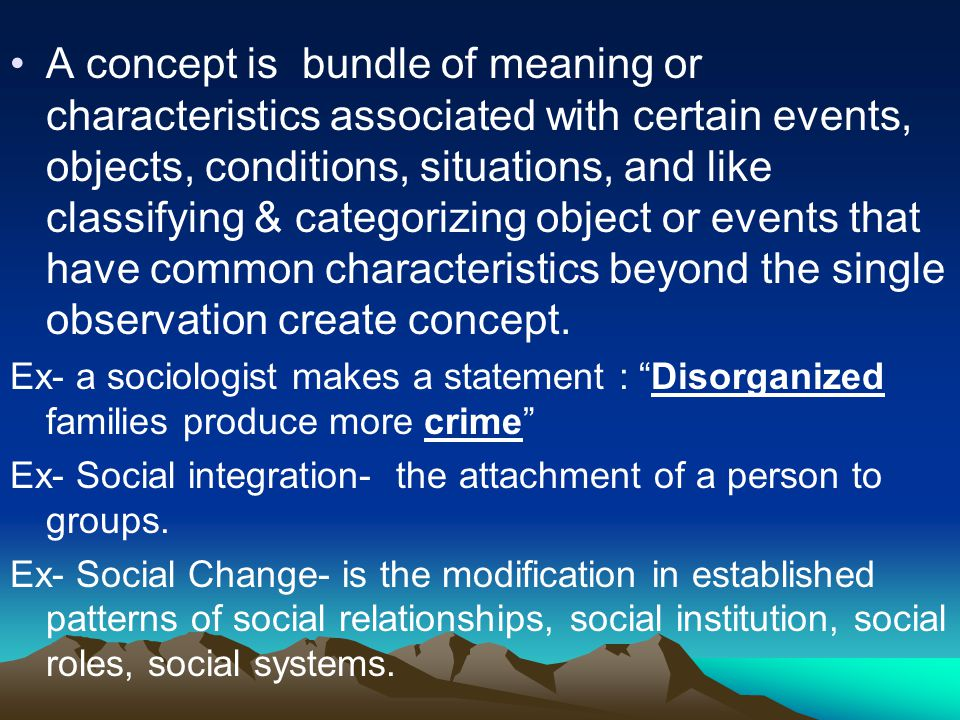 A concept is bundle of meaning or characteristics associated with certain events, objects, conditions, situations, and like classifying & categorizing object or events that have common characteristics beyond the single observation create concept.