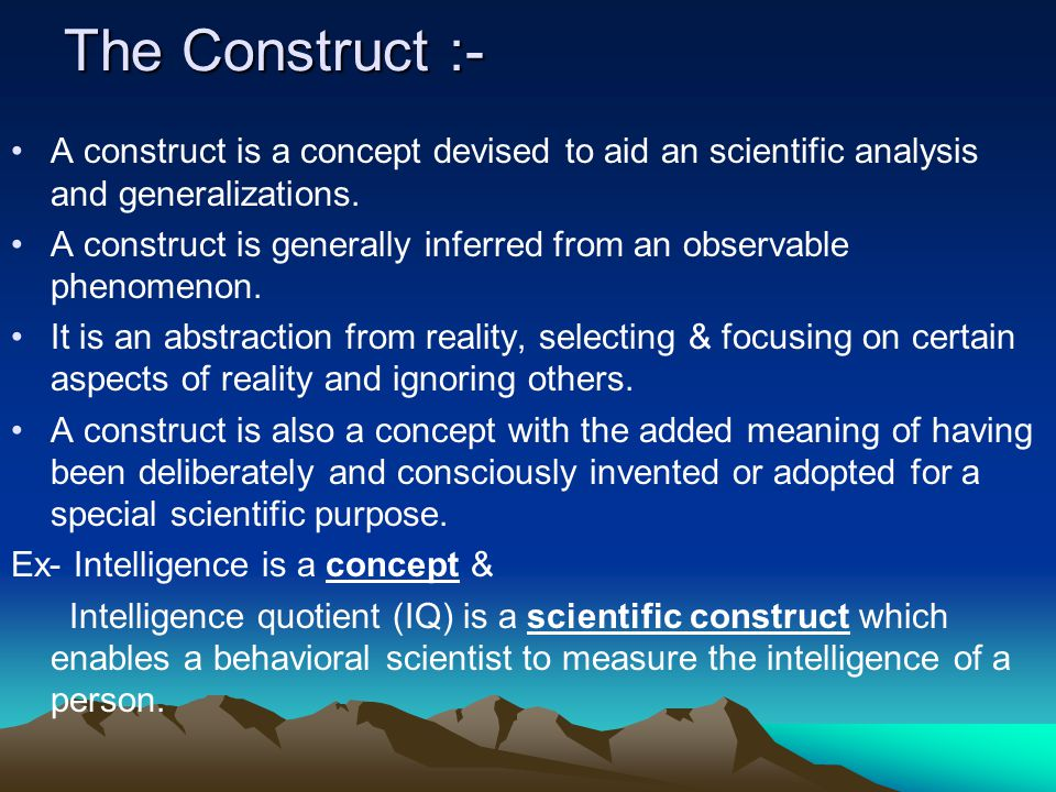 The Construct :- A construct is a concept devised to aid an scientific analysis and generalizations.
