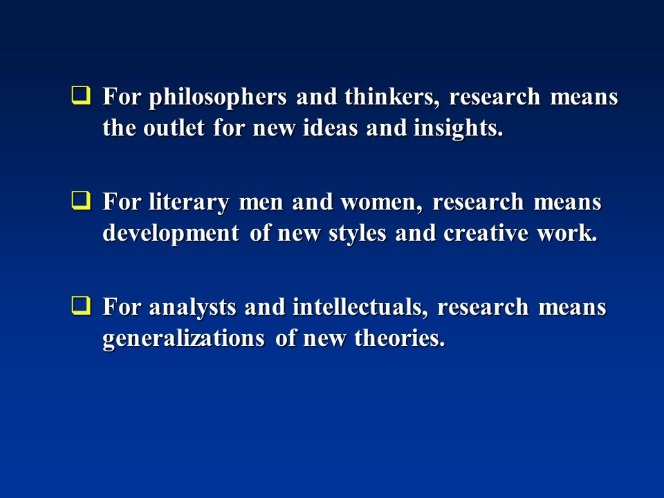 For philosophers and thinkers, research means the outlet for new ideas and insights.