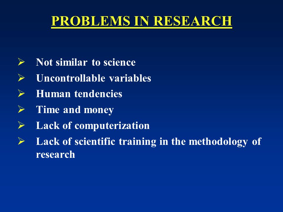 PROBLEMS IN RESEARCH Not similar to science Uncontrollable variables