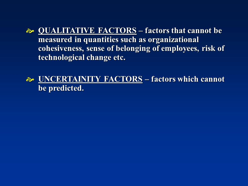 QUALITATIVE FACTORS – factors that cannot be measured in quantities such as organizational cohesiveness, sense of belonging of employees, risk of technological change etc.