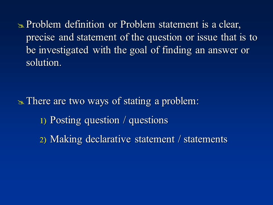 Problem definition or Problem statement is a clear, precise and statement of the question or issue that is to be investigated with the goal of finding an answer or solution.