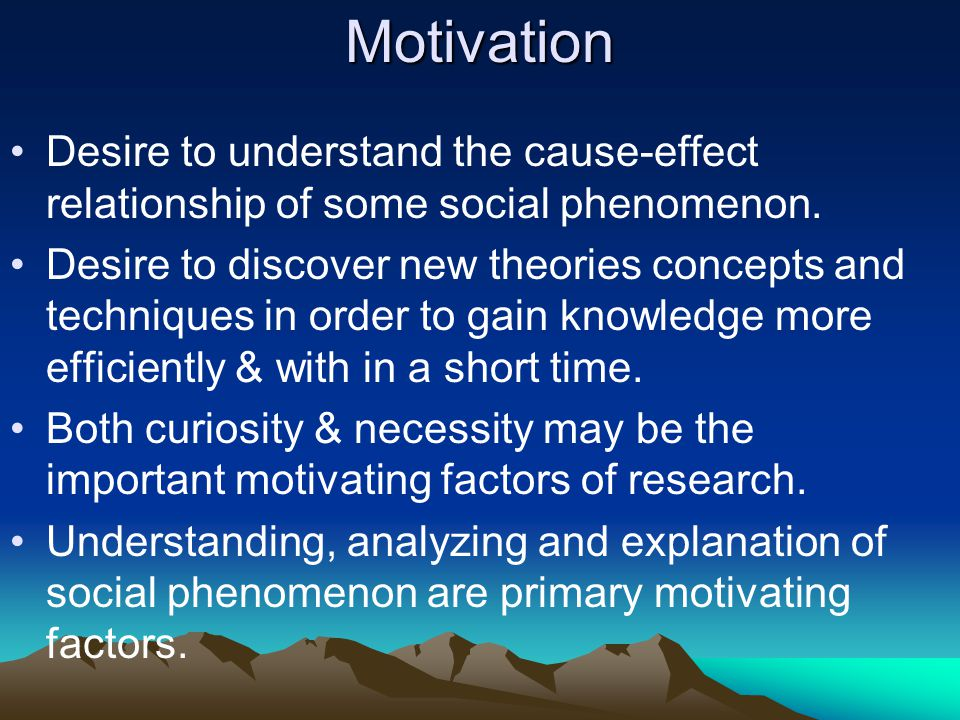 Motivation Desire to understand the cause-effect relationship of some social phenomenon.