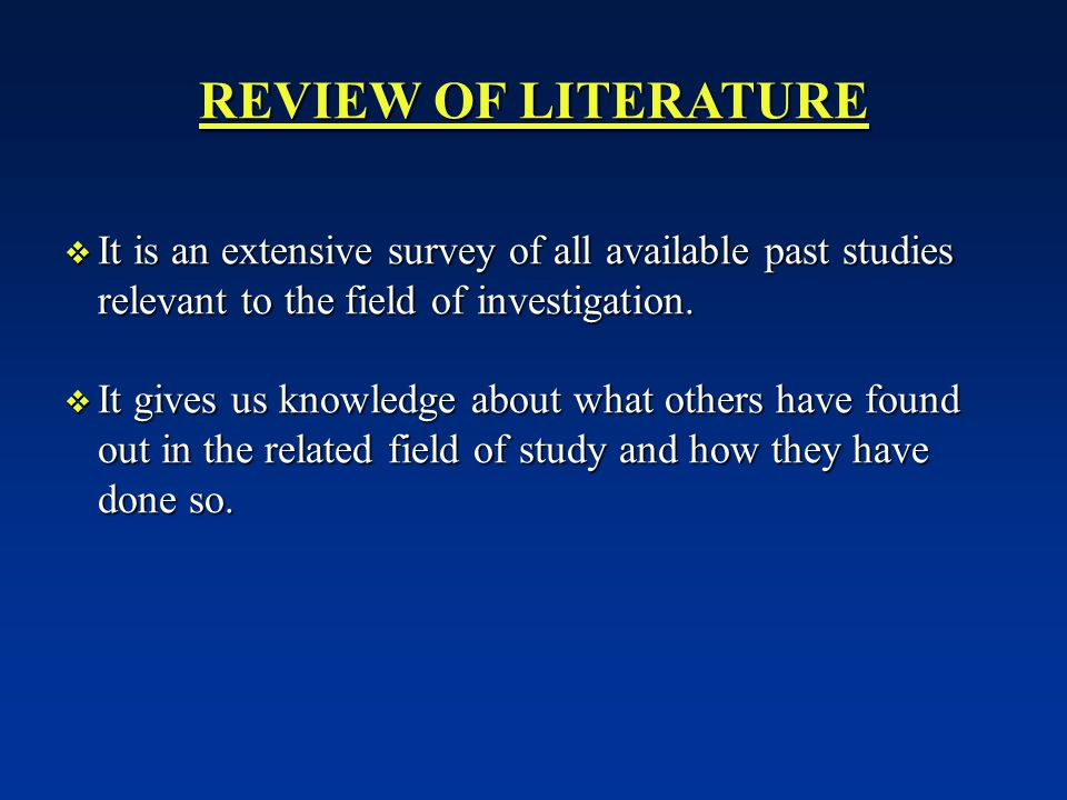 REVIEW OF LITERATURE It is an extensive survey of all available past studies relevant to the field of investigation.