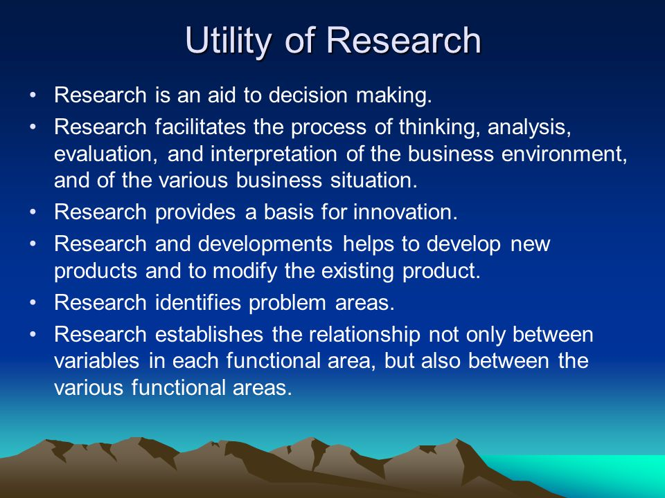 Utility of Research Research is an aid to decision making.