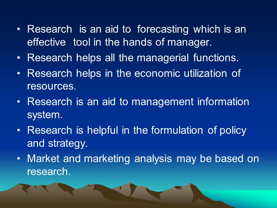 Research is an aid to forecasting which is an effective tool in the hands of manager.