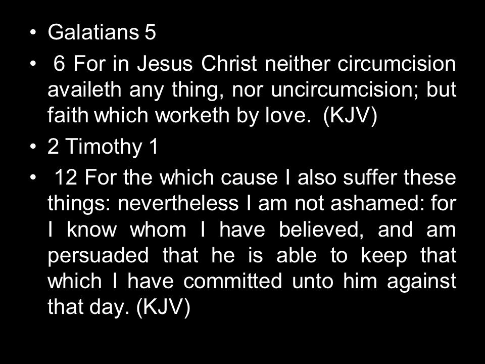 Galatians 5 6 For in Jesus Christ neither circumcision availeth any thing, nor uncircumcision; but faith which worketh by love. (KJV)