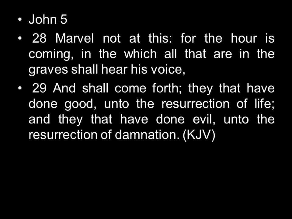 John 5 28 Marvel not at this: for the hour is coming, in the which all that are in the graves shall hear his voice,