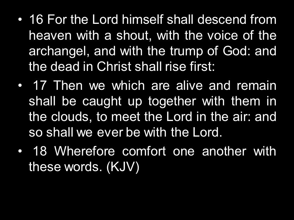 16 For the Lord himself shall descend from heaven with a shout, with the voice of the archangel, and with the trump of God: and the dead in Christ shall rise first: