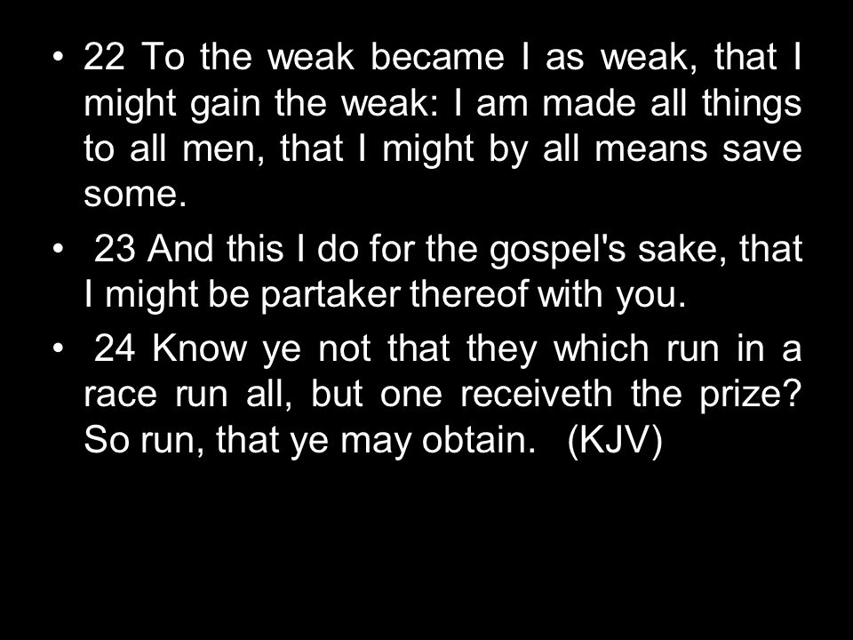 22 To the weak became I as weak, that I might gain the weak: I am made all things to all men, that I might by all means save some.