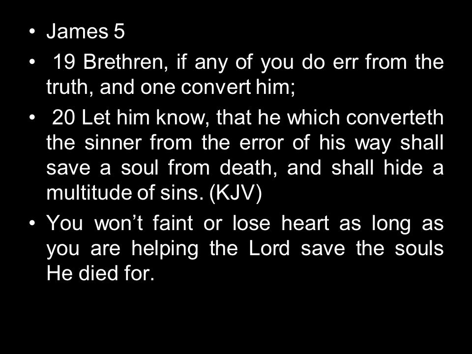 James 5 19 Brethren, if any of you do err from the truth, and one convert him;