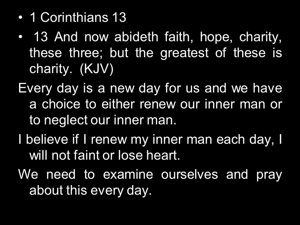 1 Corinthians 13 13 And now abideth faith, hope, charity, these three; but the greatest of these is charity. (KJV)