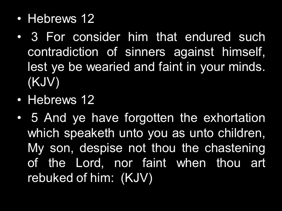 Hebrews 12 3 For consider him that endured such contradiction of sinners against himself, lest ye be wearied and faint in your minds. (KJV)