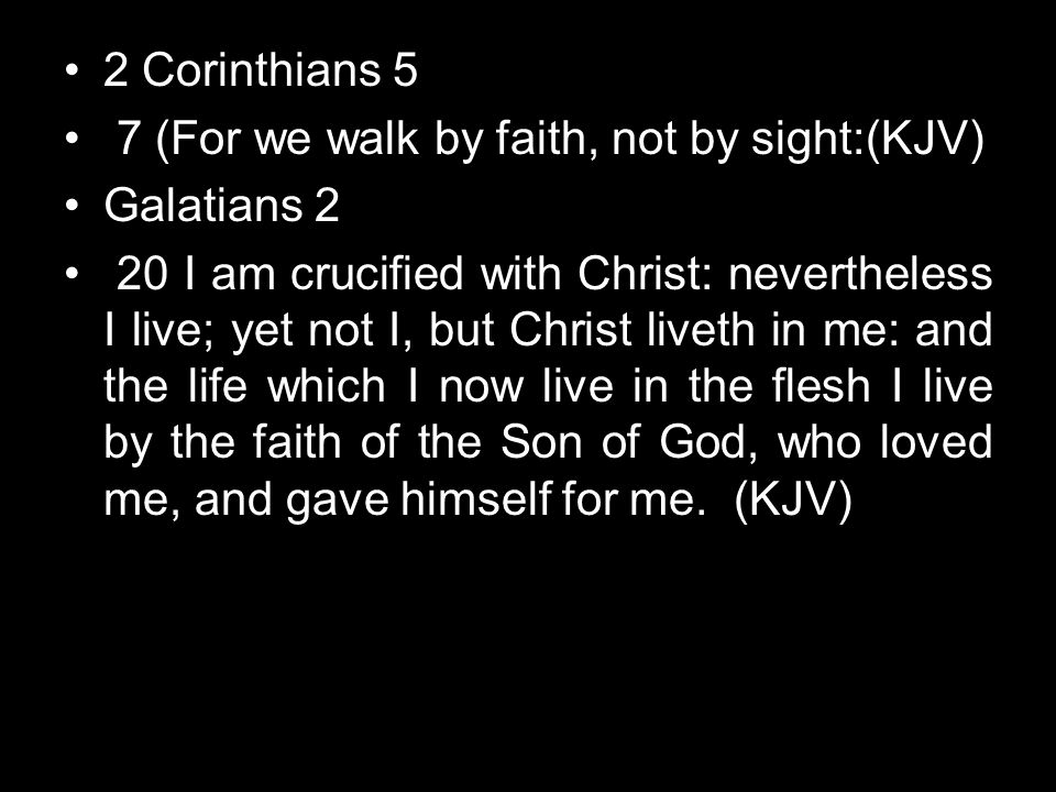 2 Corinthians 5 7 (For we walk by faith, not by sight:(KJV) Galatians 2.