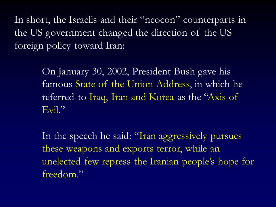 In short, the Israelis and their neocon counterparts in the US government changed the direction of the US foreign policy toward Iran: