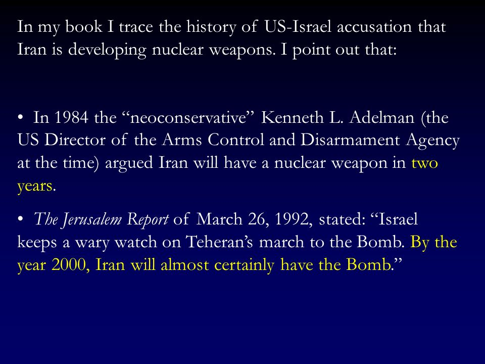 In my book I trace the history of US-Israel accusation that Iran is developing nuclear weapons. I point out that:
