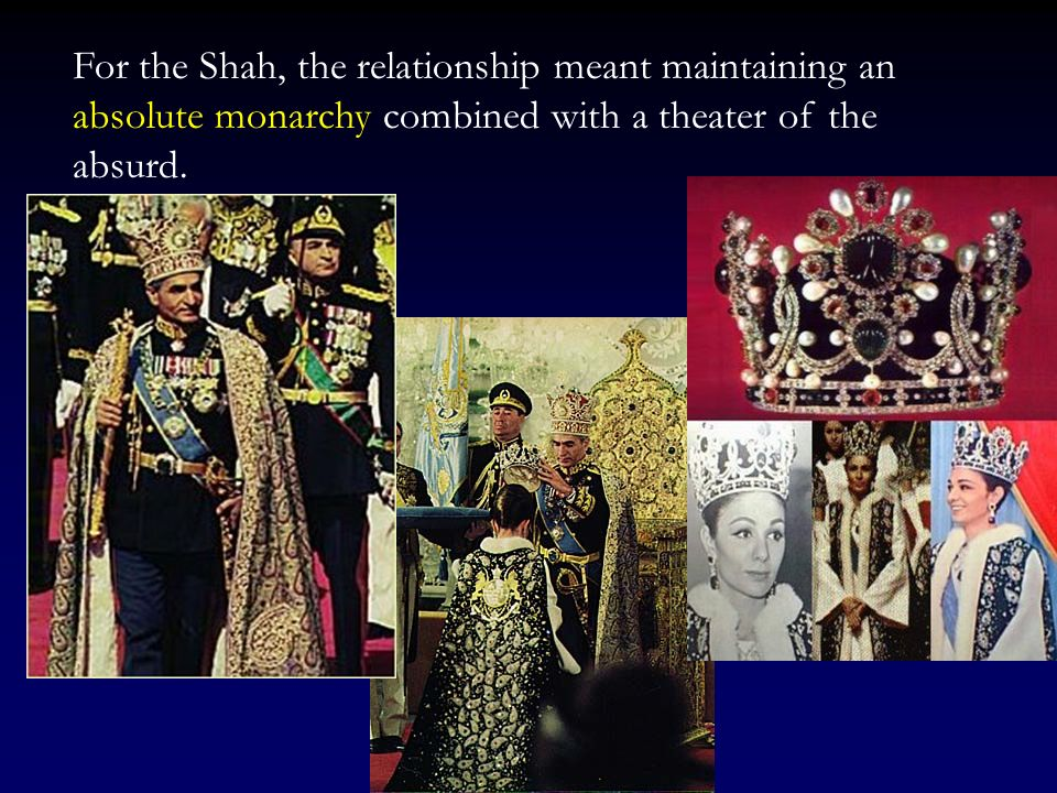 For the Shah, the relationship meant maintaining an absolute monarchy combined with a theater of the absurd.