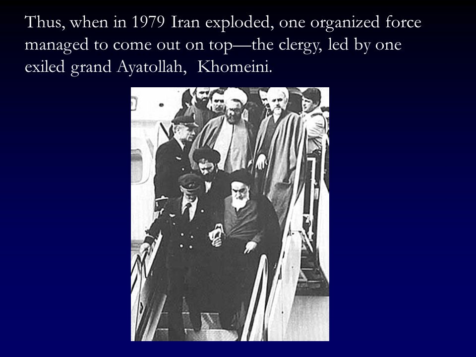 Thus, when in 1979 Iran exploded, one organized force managed to come out on top—the clergy, led by one exiled grand Ayatollah, Khomeini.