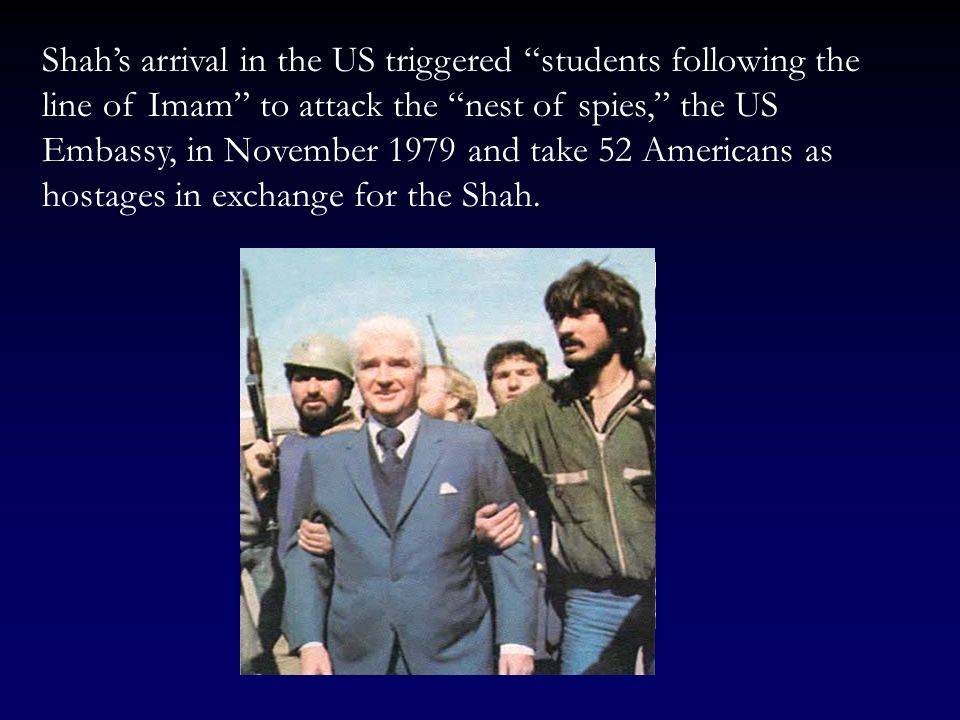 Shah's arrival in the US triggered students following the line of Imam to attack the nest of spies, the US Embassy, in November 1979 and take 52 Americans as hostages in exchange for the Shah.
