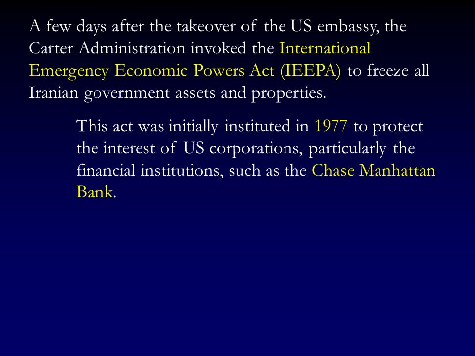 A few days after the takeover of the US embassy, the Carter Administration invoked the International Emergency Economic Powers Act (IEEPA) to freeze all Iranian government assets and properties.