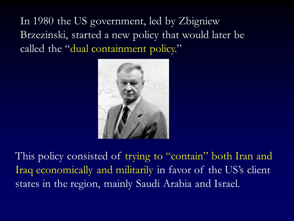 In 1980 the US government, led by Zbigniew Brzezinski, started a new policy that would later be called the dual containment policy.
