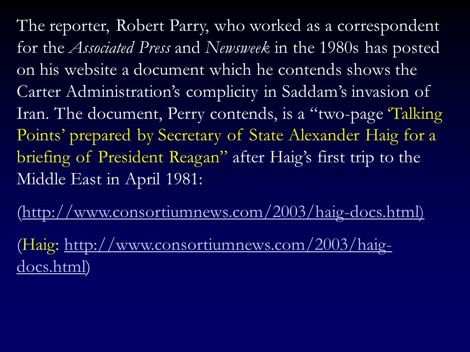 The reporter, Robert Parry, who worked as a correspondent for the Associated Press and Newsweek in the 1980s has posted on his website a document which he contends shows the Carter Administration's complicity in Saddam's invasion of Iran. The document, Perry contends, is a two-page 'Talking Points' prepared by Secretary of State Alexander Haig for a briefing of President Reagan after Haig's first trip to the Middle East in April 1981: