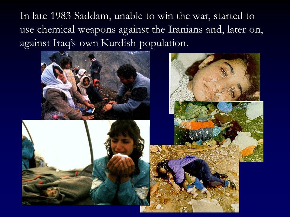 In late 1983 Saddam, unable to win the war, started to use chemical weapons against the Iranians and, later on, against Iraq's own Kurdish population.