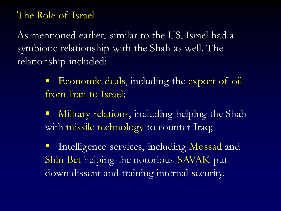 The Role of Israel As mentioned earlier, similar to the US, Israel had a symbiotic relationship with the Shah as well. The relationship included: