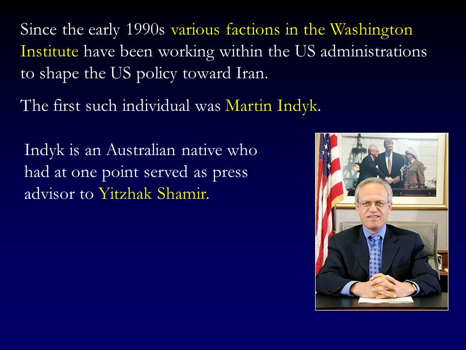 Since the early 1990s various factions in the Washington Institute have been working within the US administrations to shape the US policy toward Iran.