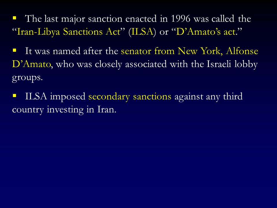 The last major sanction enacted in 1996 was called the Iran-Libya Sanctions Act (ILSA) or D'Amato's act.