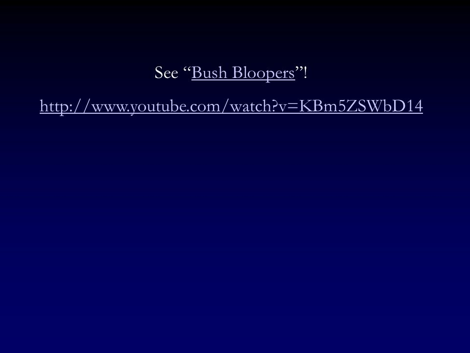 See Bush Bloopers ! http://www.youtube.com/watch v=KBm5ZSWbD14