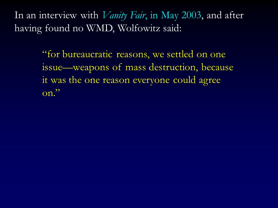 In an interview with Vanity Fair, in May 2003, and after having found no WMD, Wolfowitz said: