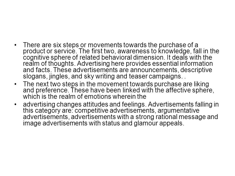 There are six steps or movements towards the purchase of a product or service. The first two, awareness to knowledge, fall in the cognitive sphere of related behavioral dimension. It deals with the realm of thoughts. Advertising here provides essential information and facts. These advertisements are announcements, descriptive slogans, jingles, and sky writing and teaser campaigns. .