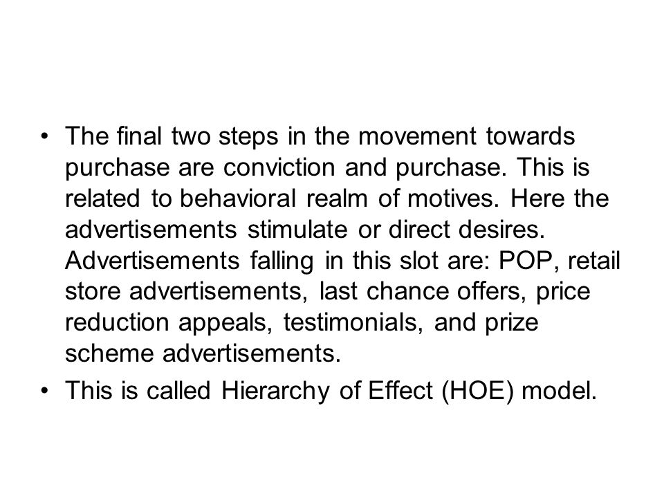 The final two steps in the movement towards purchase are conviction and purchase. This is related to behavioral realm of motives. Here the advertisements stimulate or direct desires. Advertisements falling in this slot are: POP, retail store advertisements, last chance offers, price reduction appeals, testimonials, and prize scheme advertisements.