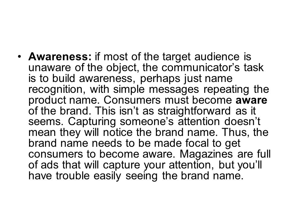 Awareness: if most of the target audience is unaware of the object, the communicator's task is to build awareness, perhaps just name recognition, with simple messages repeating the product name.